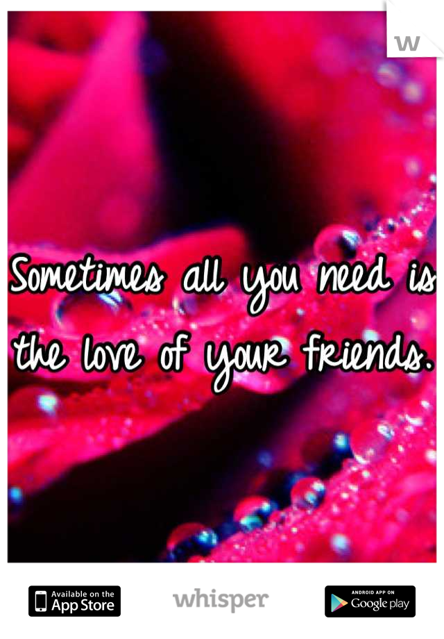 Sometimes all you need is the love of your friends.
