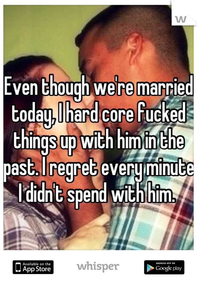 Even though we're married today, I hard core fucked things up with him in the past. I regret every minute I didn't spend with him.