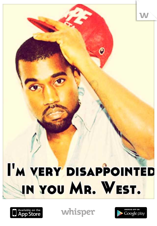 I'm very disappointed in you Mr. West.