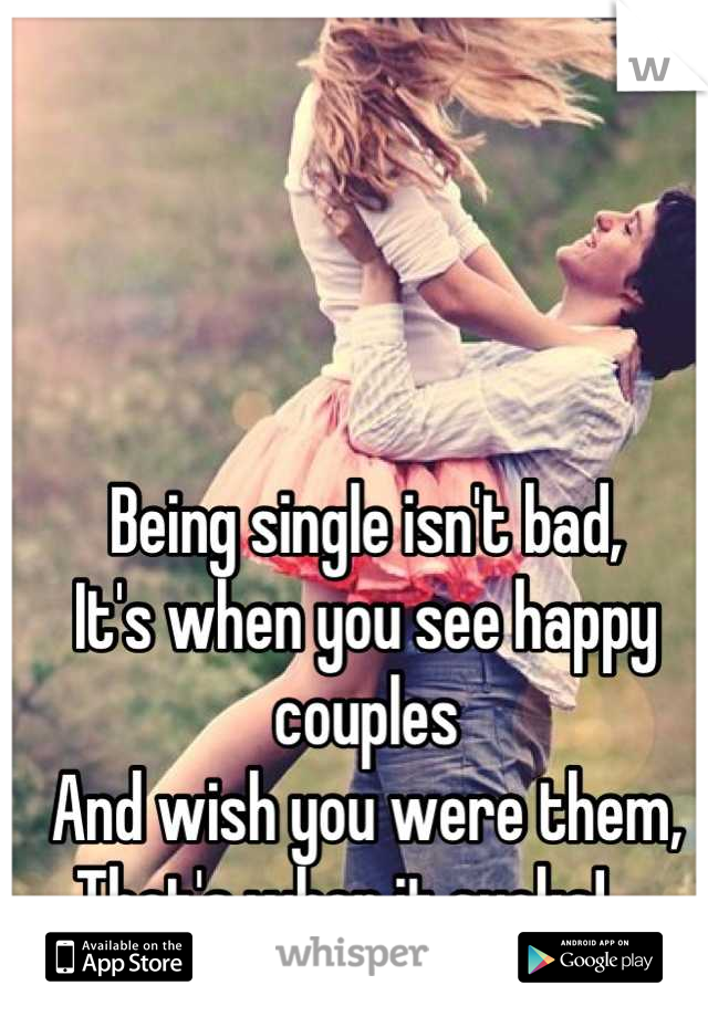 Being single isn't bad,  It's when you see happy couples  And wish you were them,  That's when it sucks!..