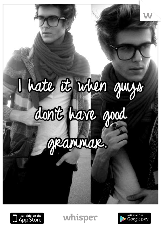 I hate it when guys don't have good grammar.