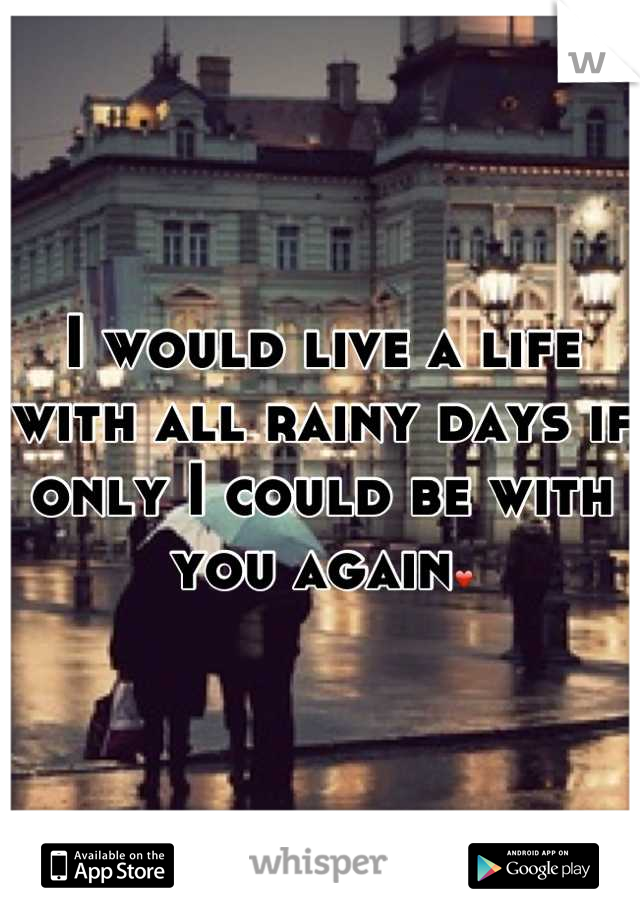 I would live a life with all rainy days if only I could be with you again❤