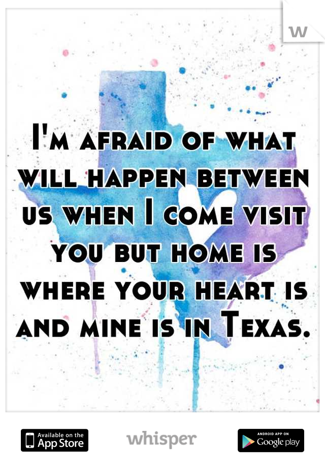 I'm afraid of what will happen between us when I come visit you but home is where your heart is and mine is in Texas.