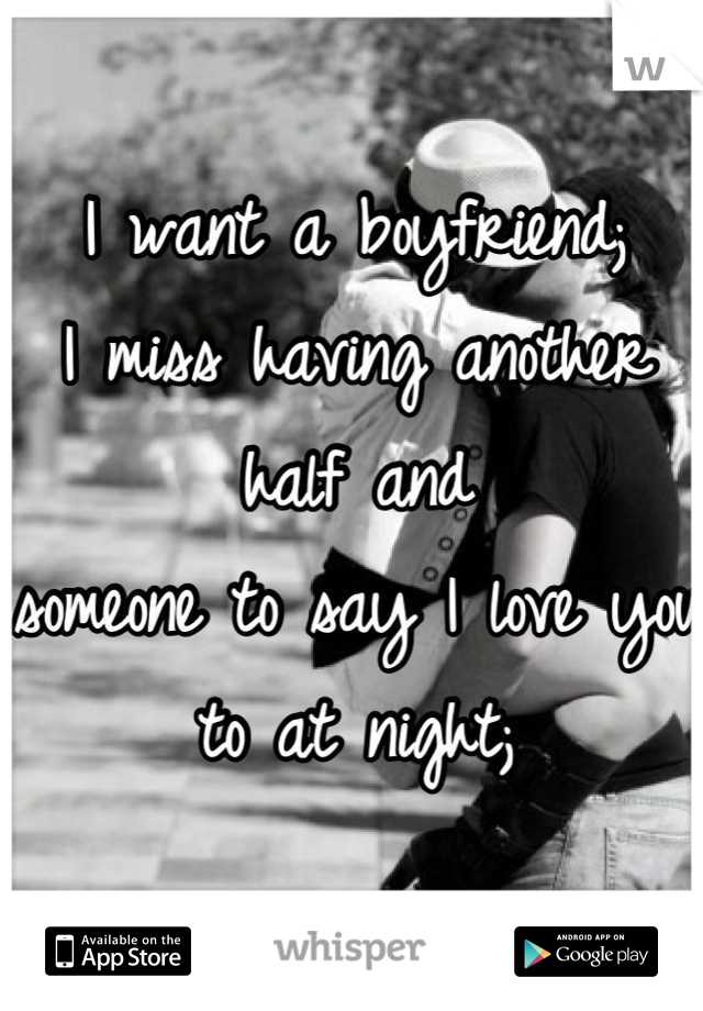I want a boyfriend; I miss having another half and  someone to say I love you to at night;