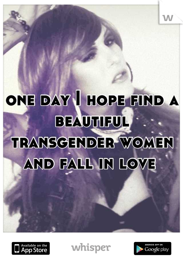 one day I hope find a beautiful transgender women and fall in love