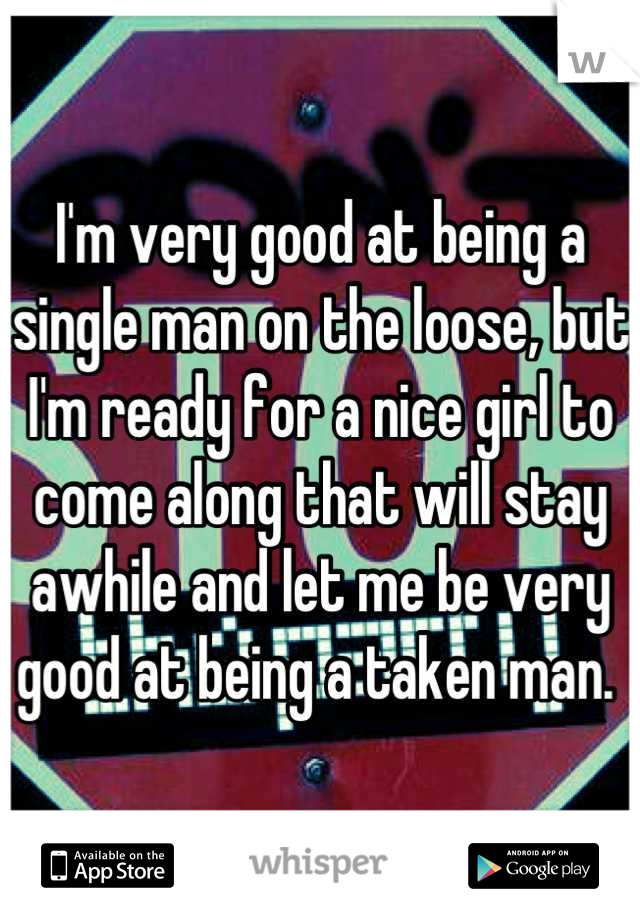 I'm very good at being a single man on the loose, but I'm ready for a nice girl to come along that will stay awhile and let me be very good at being a taken man.