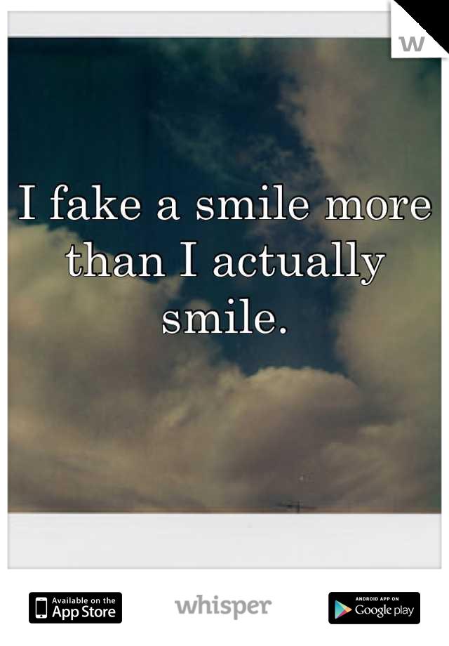I fake a smile more than I actually smile.