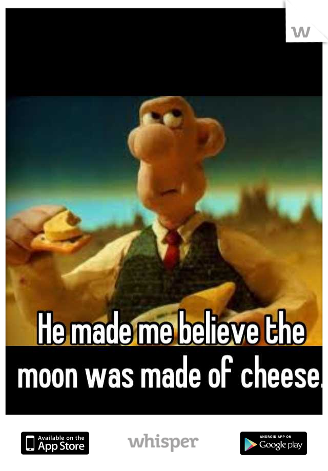 He made me believe the moon was made of cheese.