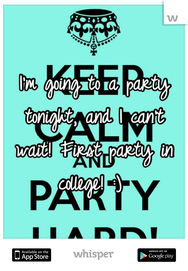 I'm going to a party tonight, and I can't wait! First party in college! :)