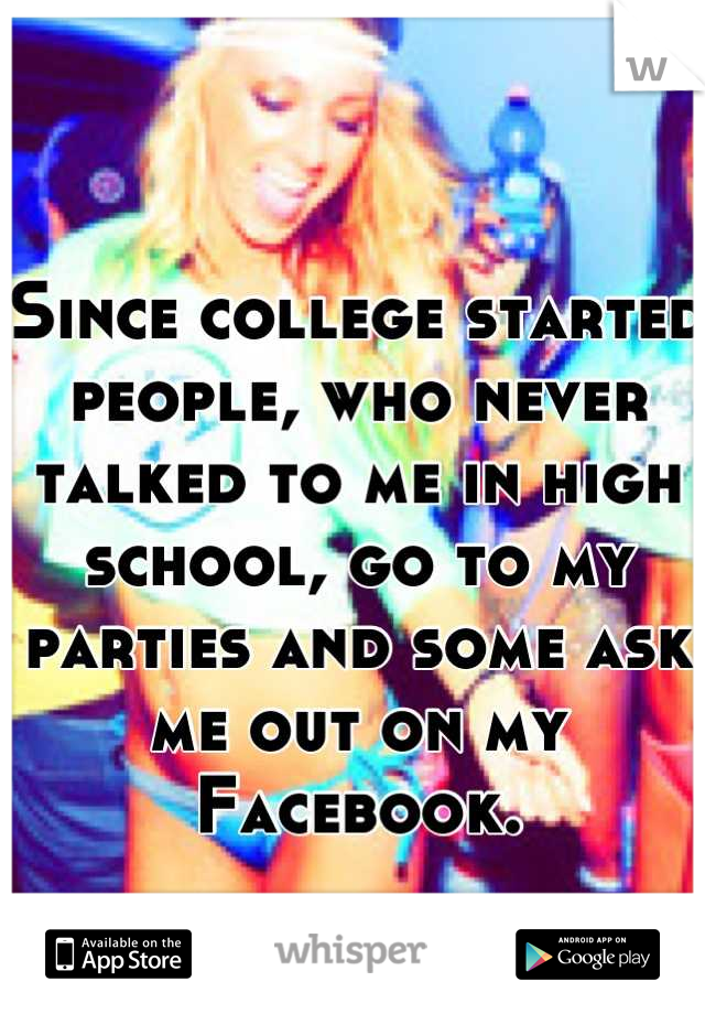 Since college started people, who never talked to me in high school, go to my parties and some ask me out on my Facebook.   Go figure.