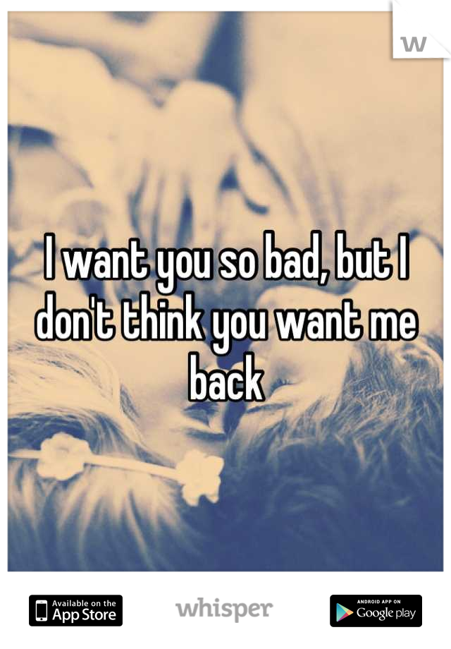 I want you so bad, but I don't think you want me back