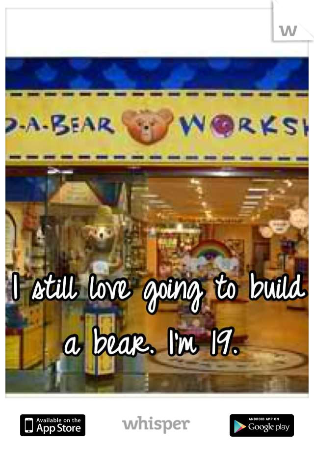 I still love going to build a bear. I'm 19.