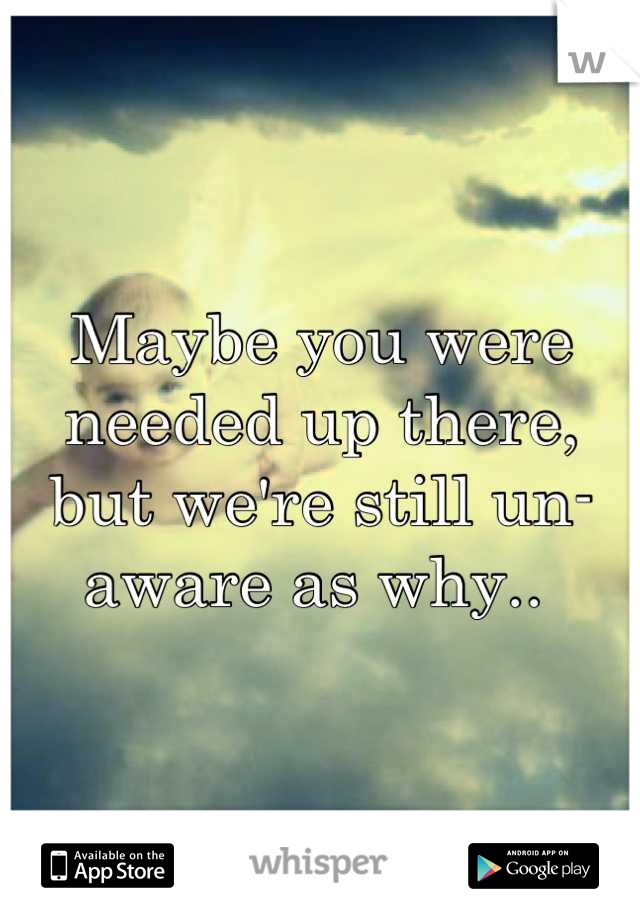 Maybe you were needed up there, but we're still un-aware as why..
