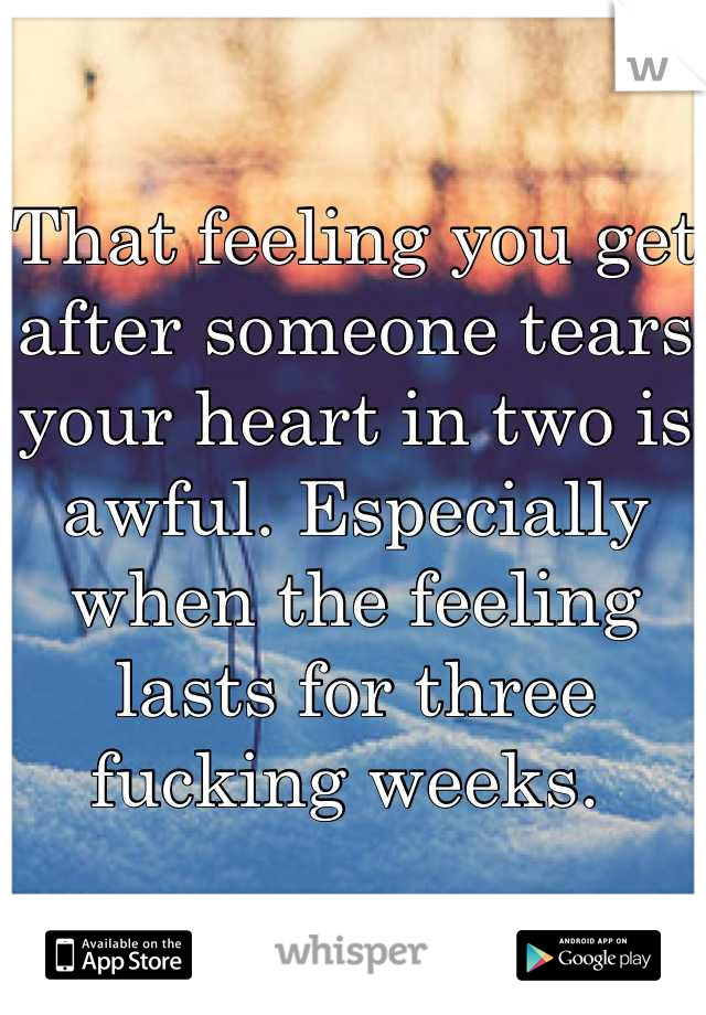 That feeling you get after someone tears your heart in two is awful. Especially when the feeling lasts for three fucking weeks.