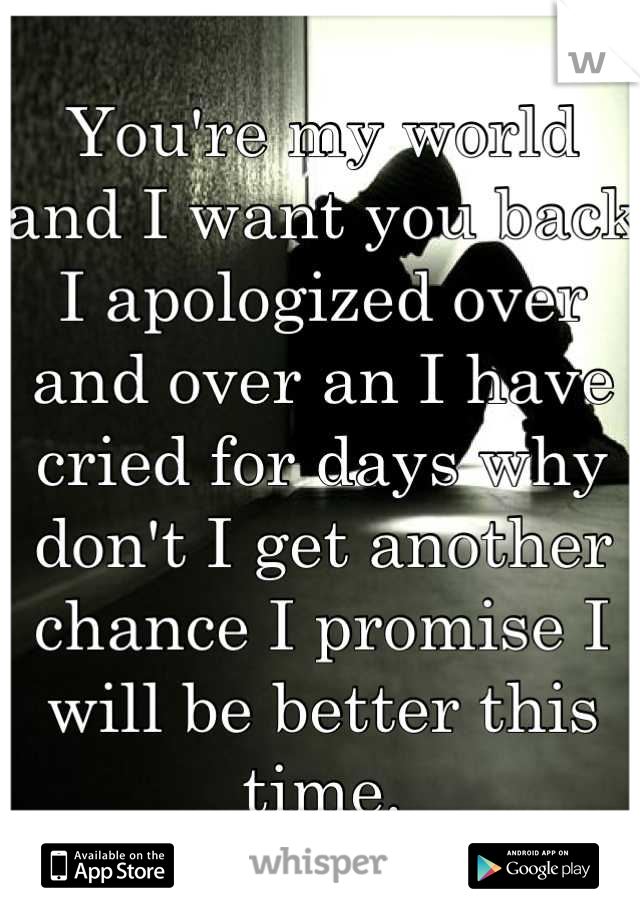 You're my world and I want you back I apologized over and over an I have cried for days why don't I get another chance I promise I will be better this time.