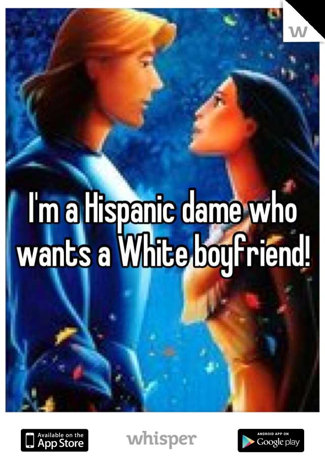 I'm a Hispanic dame who wants a White boyfriend!