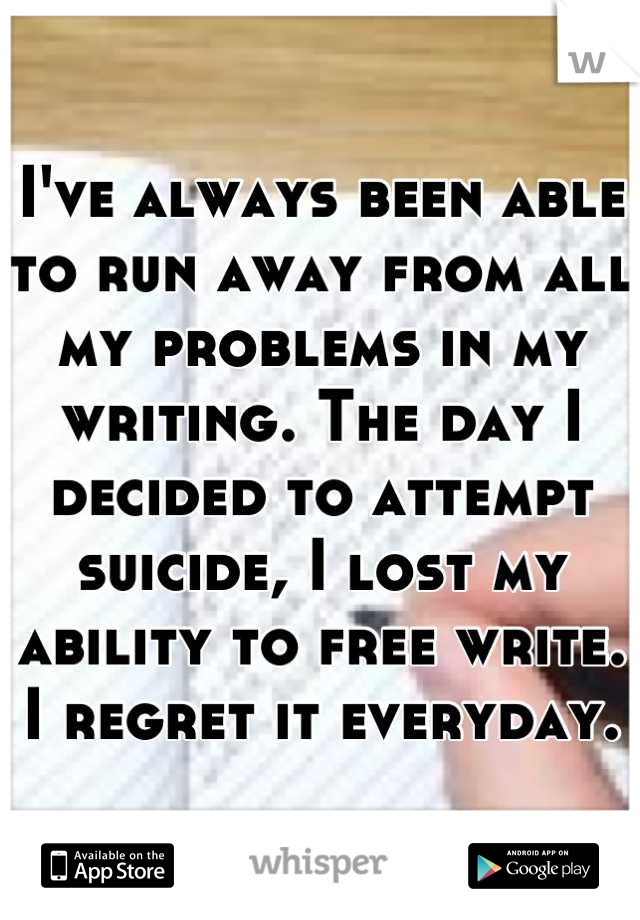 I've always been able to run away from all my problems in my writing. The day I decided to attempt suicide, I lost my ability to free write. I regret it everyday.