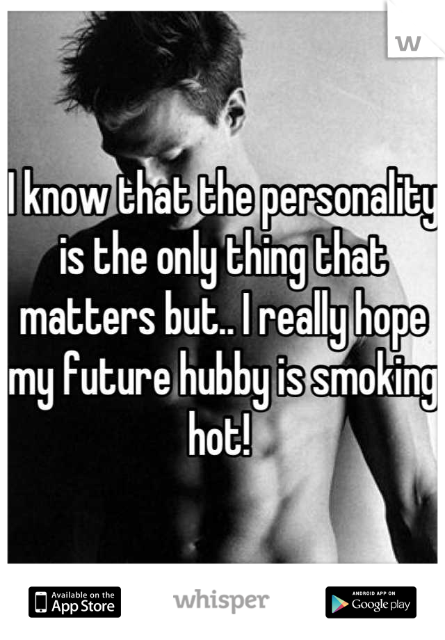 I know that the personality is the only thing that matters but.. I really hope my future hubby is smoking hot!