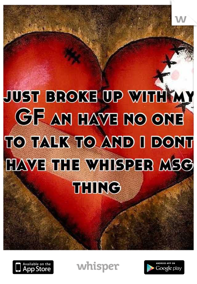 just broke up with my GF an have no one to talk to and i dont have the whisper msg thing