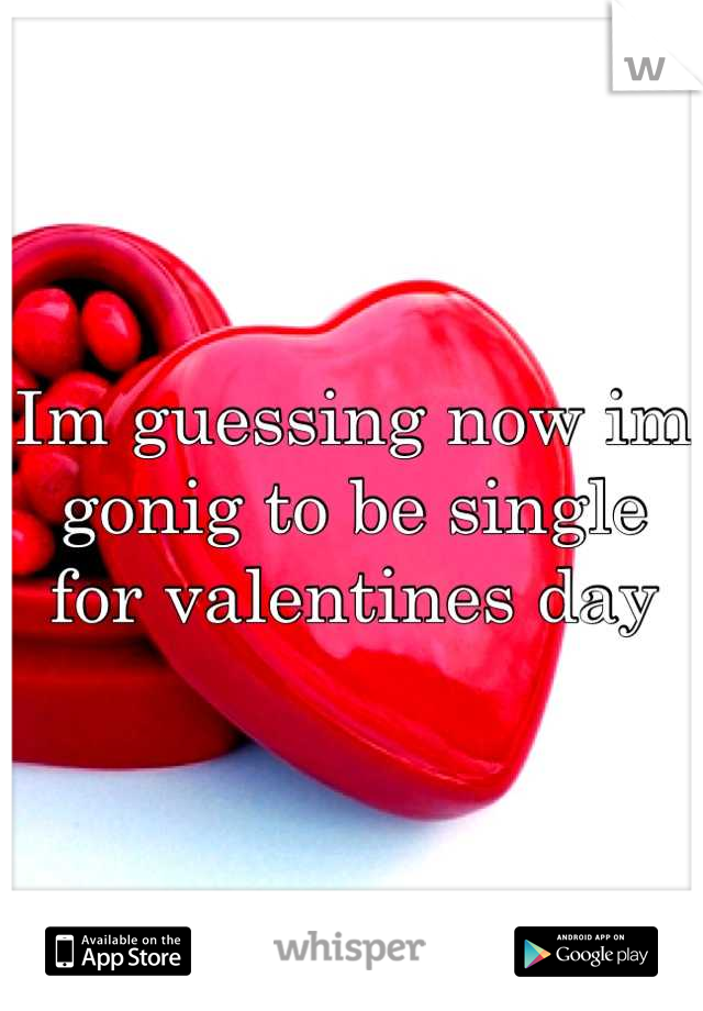 Im guessing now im gonig to be single for valentines day