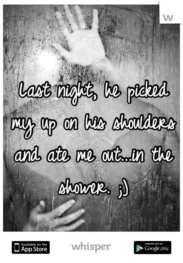 Last night, he picked my up on his shoulders and ate me out...in the shower. ;)