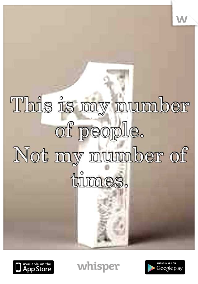 This is my number of people. Not my number of times.