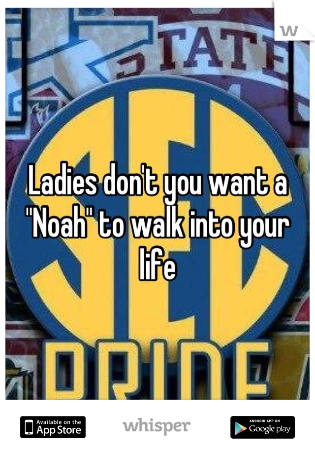 """Ladies don't you want a """"Noah"""" to walk into your life"""