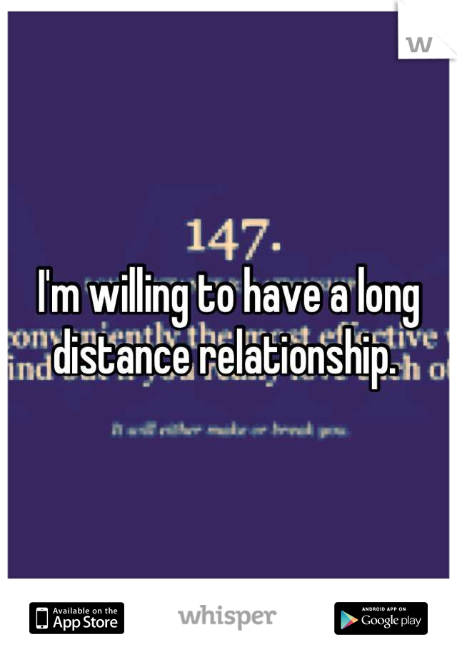I'm willing to have a long distance relationship.