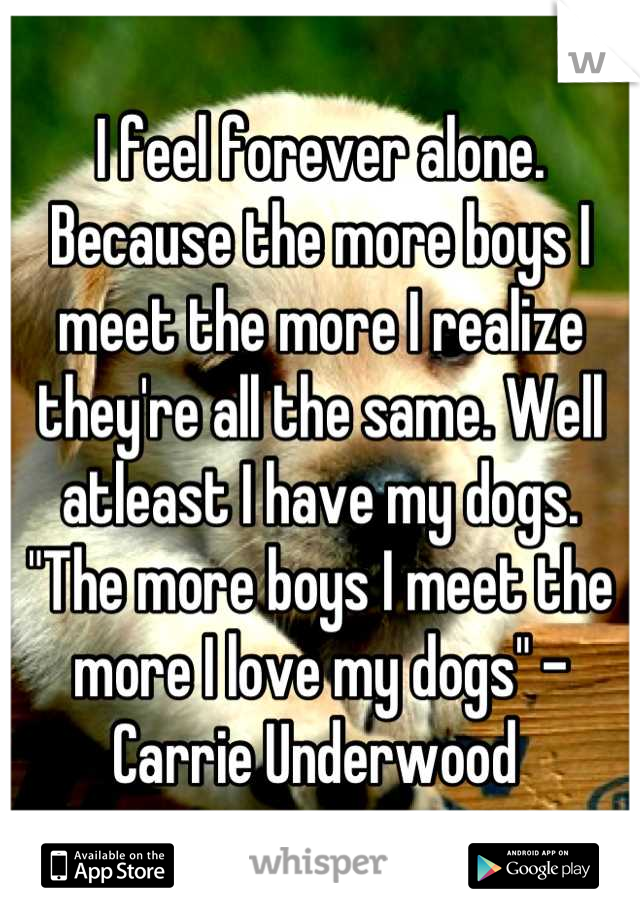 """I feel forever alone. Because the more boys I meet the more I realize they're all the same. Well atleast I have my dogs.  """"The more boys I meet the more I love my dogs"""" -Carrie Underwood"""