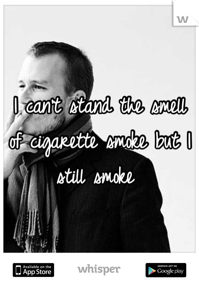 I can't stand the smell of cigarette smoke but I still smoke