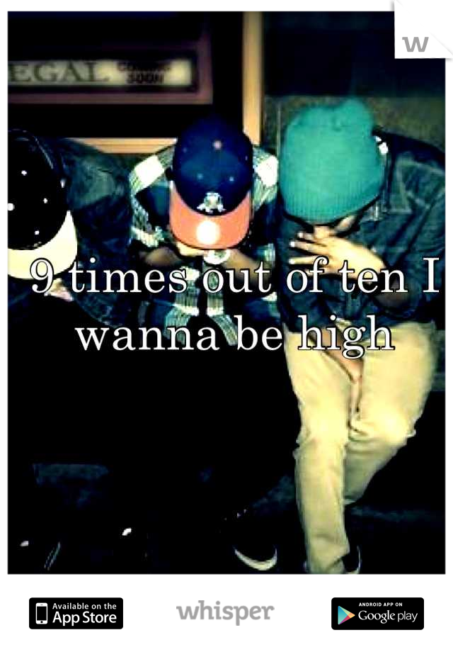 9 times out of ten I wanna be high