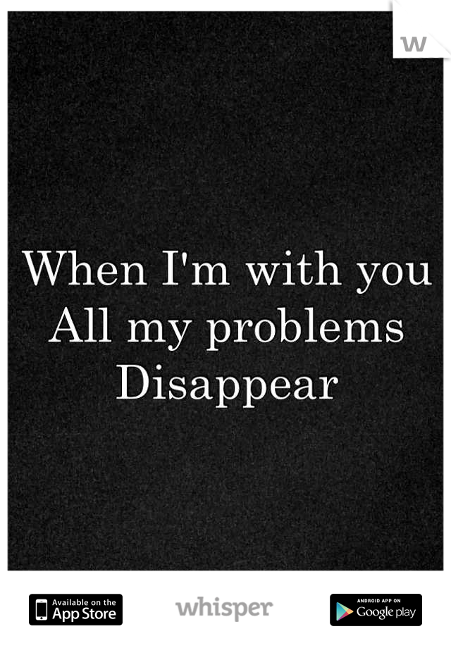 When I'm with you  All my problems  Disappear