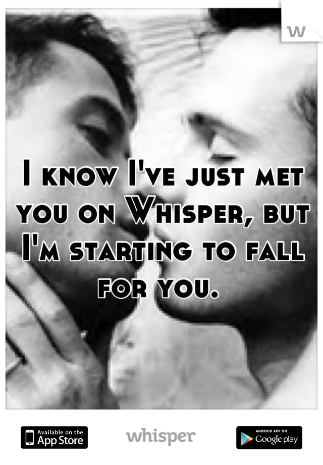 I know I've just met you on Whisper, but I'm starting to fall for you.