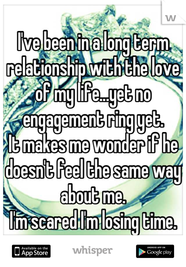 I've been in a long term relationship with the love of my life...yet no engagement ring yet.  It makes me wonder if he doesn't feel the same way about me.  I'm scared I'm losing time.