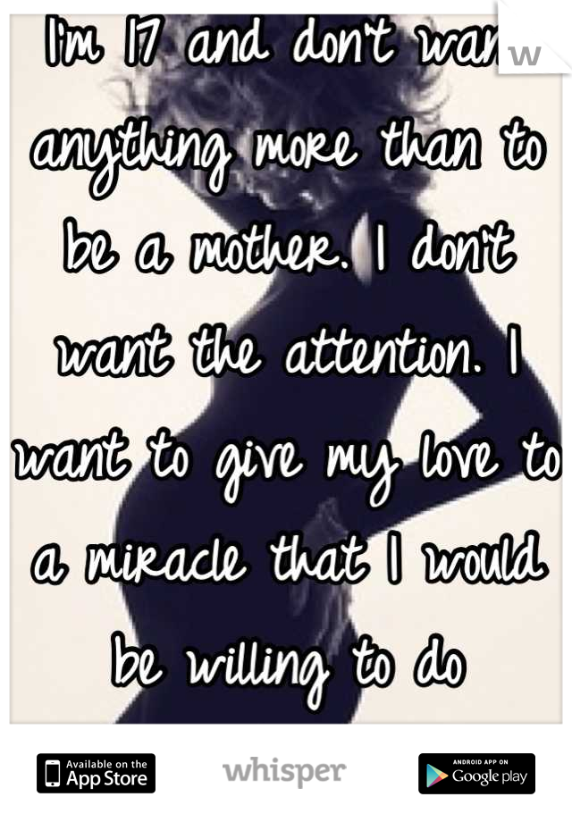 I'm 17 and don't want anything more than to be a mother. I don't want the attention. I want to give my love to a miracle that I would be willing to do anything for.