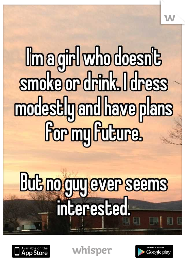 I'm a girl who doesn't smoke or drink. I dress modestly and have plans for my future.  But no guy ever seems interested.