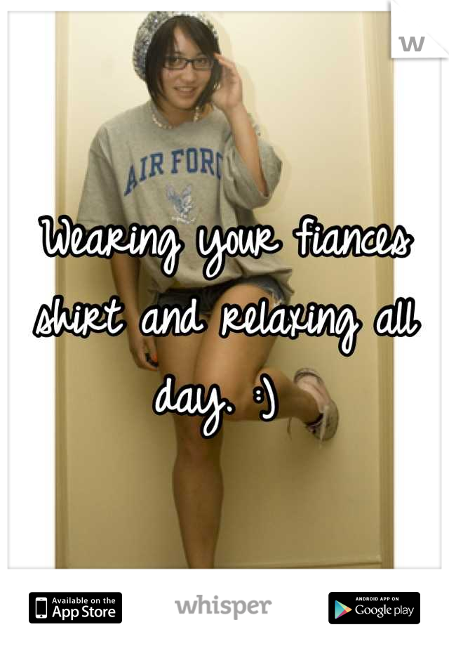 Wearing your fiances shirt and relaxing all day. :)