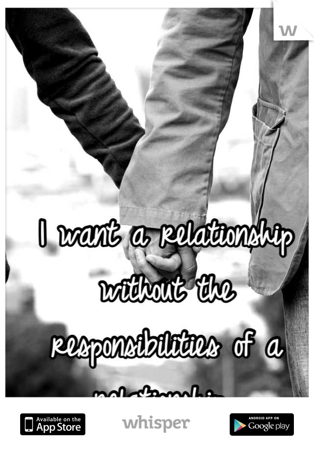 I want a relationship without the responsibilities of a relationship