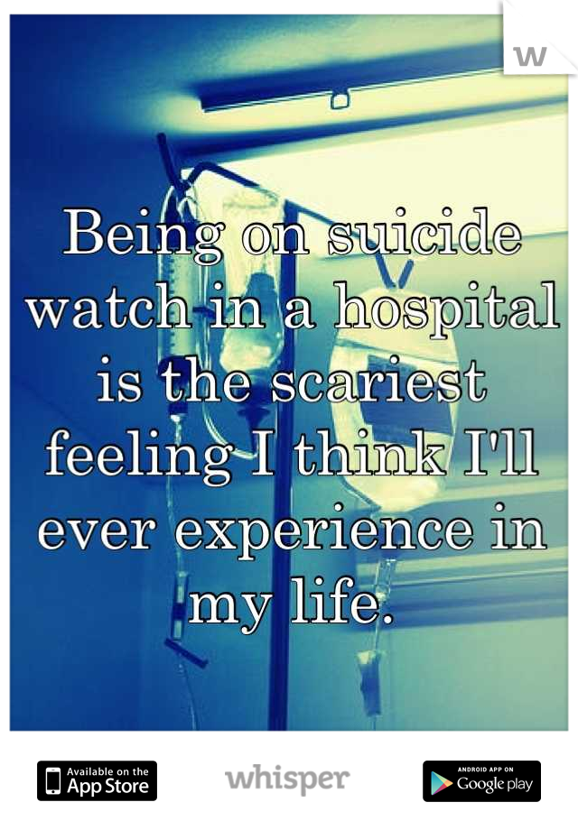 Being on suicide watch in a hospital is the scariest feeling I think I'll ever experience in my life.