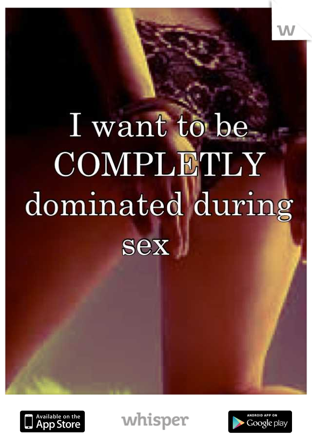 I want to be COMPLETLY dominated during sex