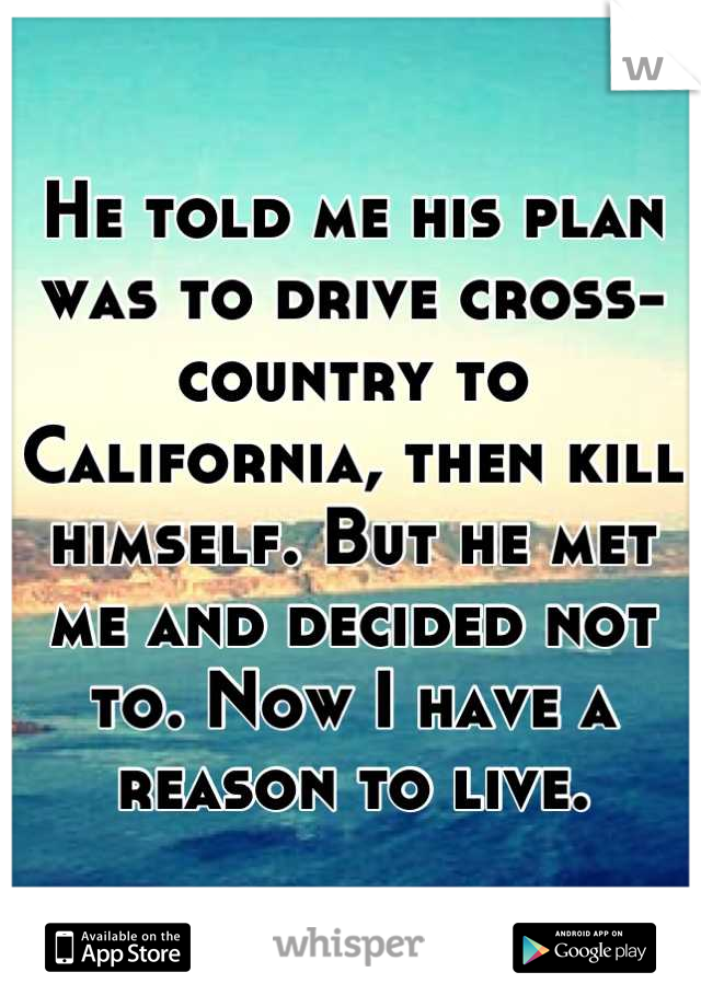 He told me his plan was to drive cross-country to California, then kill himself. But he met me and decided not to. Now I have a reason to live.