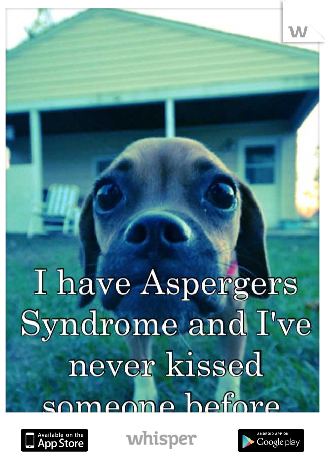 I have Aspergers Syndrome and I've never kissed someone before.