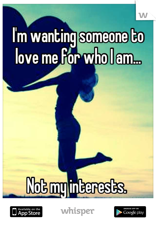 I'm wanting someone to love me for who I am...       Not my interests.