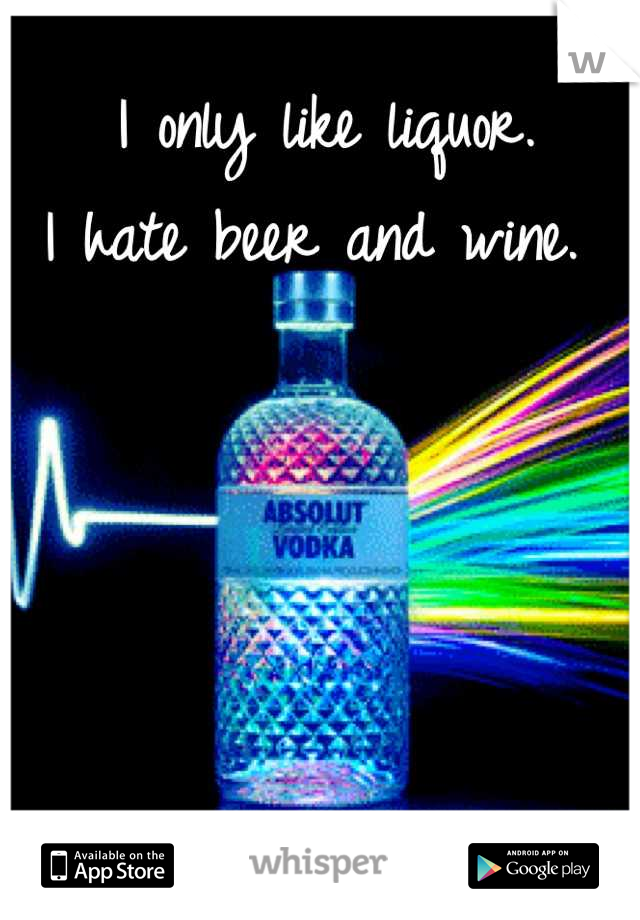 I only like liquor.  I hate beer and wine.