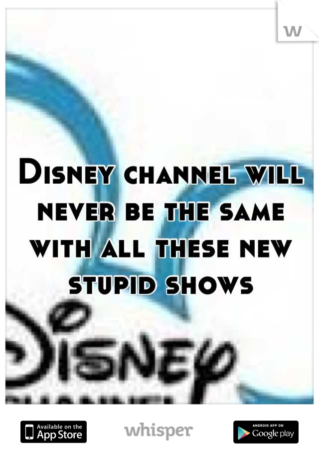 Disney channel will never be the same with all these new stupid shows