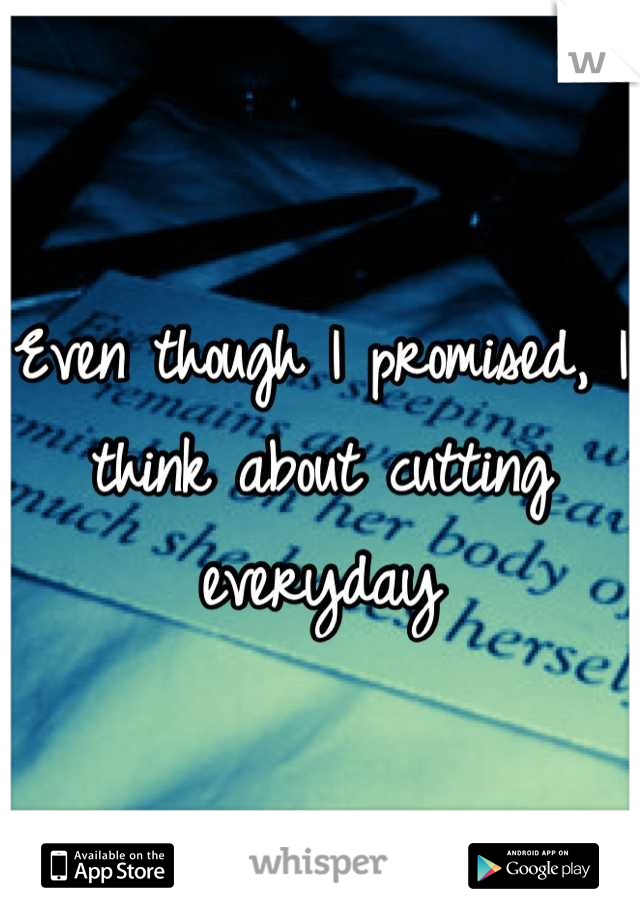 Even though I promised, I think about cutting everyday