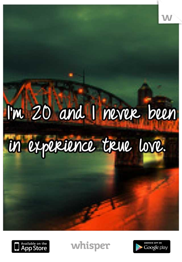 I'm 20 and I never been in experience true love.