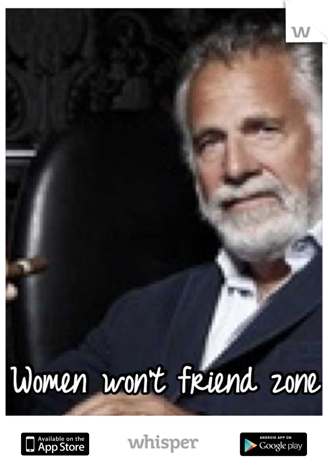 Women won't friend zone him, out of respect.