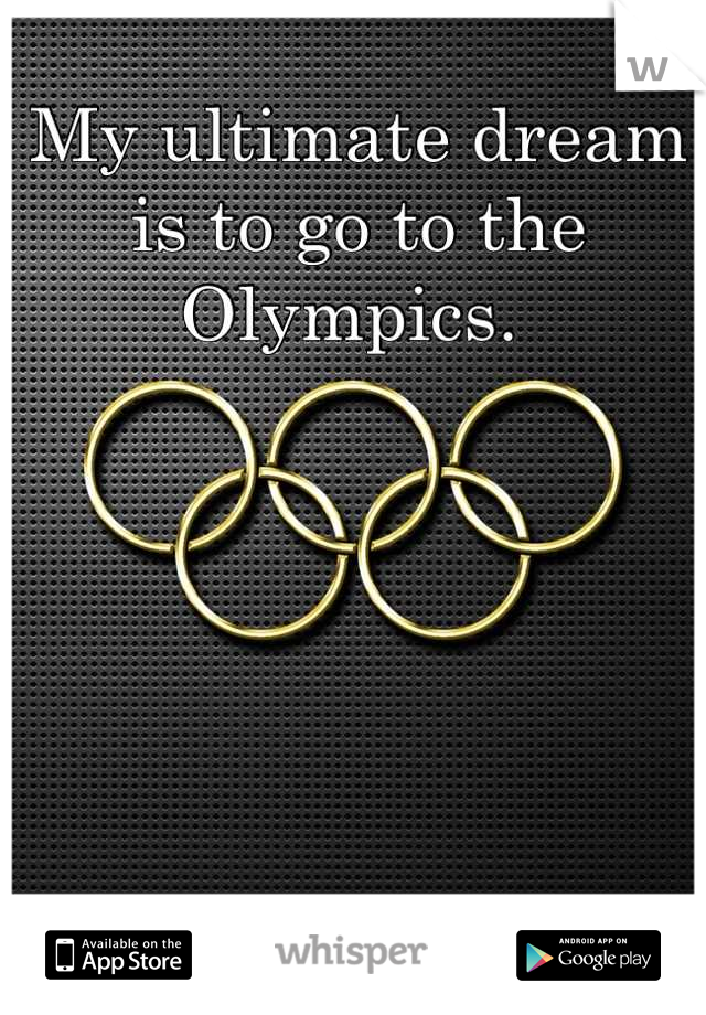 My ultimate dream is to go to the Olympics.