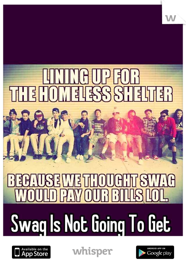 Swag Is Not Going To Get You Anywhere In Life